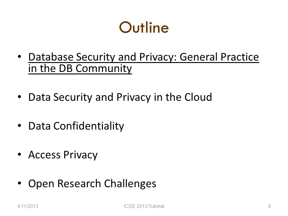 Outline Database Security and Privacy: General Practice in the DB Community Data Security and Privacy in the Cloud Data Confidentiality Access Privacy Open Research Challenges 4/11/2013ICDE 2013 Tutorial8