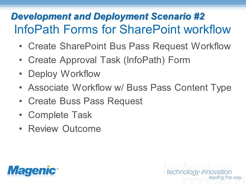 Development and Deployment Scenario #2 Development and Deployment Scenario #2 InfoPath Forms for SharePoint workflow Create SharePoint Bus Pass Request Workflow Create Approval Task (InfoPath) Form Deploy Workflow Associate Workflow w/ Buss Pass Content Type Create Buss Pass Request Complete Task Review Outcome