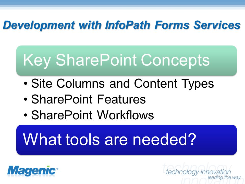 Development with InfoPath Forms Services Key SharePoint Concepts Site Columns and Content Types SharePoint Features SharePoint Workflows What tools are needed