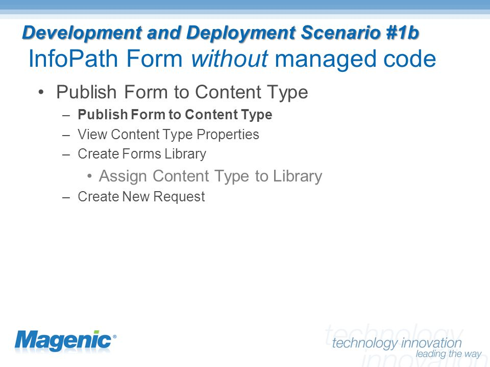 Development and Deployment Scenario #1b Development and Deployment Scenario #1b InfoPath Form without managed code Publish Form to Content Type –Publish Form to Content Type –View Content Type Properties –Create Forms Library Assign Content Type to Library –Create New Request