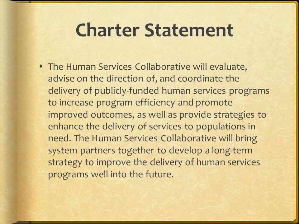 Charter Statement The Human Services Collaborative will evaluate, advise on the direction of, and coordinate the delivery of publicly-funded human services programs to increase program efficiency and promote improved outcomes, as well as provide strategies to enhance the delivery of services to populations in need.