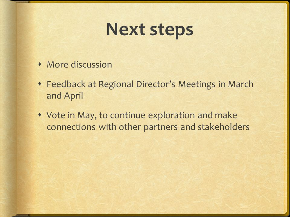 Next steps More discussion Feedback at Regional Directors Meetings in March and April Vote in May, to continue exploration and make connections with other partners and stakeholders