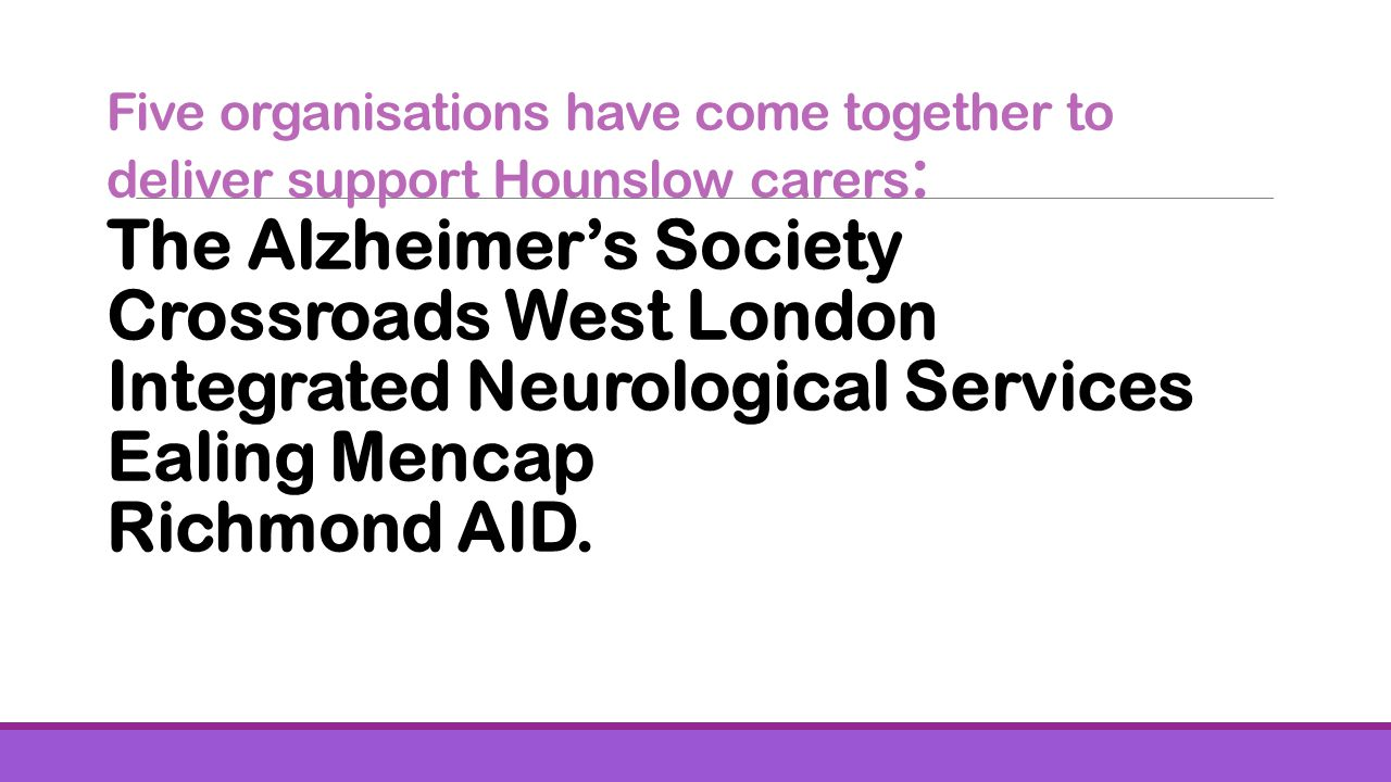 Five organisations have come together to deliver support Hounslow carers : The Alzheimers Society Crossroads West London Integrated Neurological Services Ealing Mencap Richmond AID.
