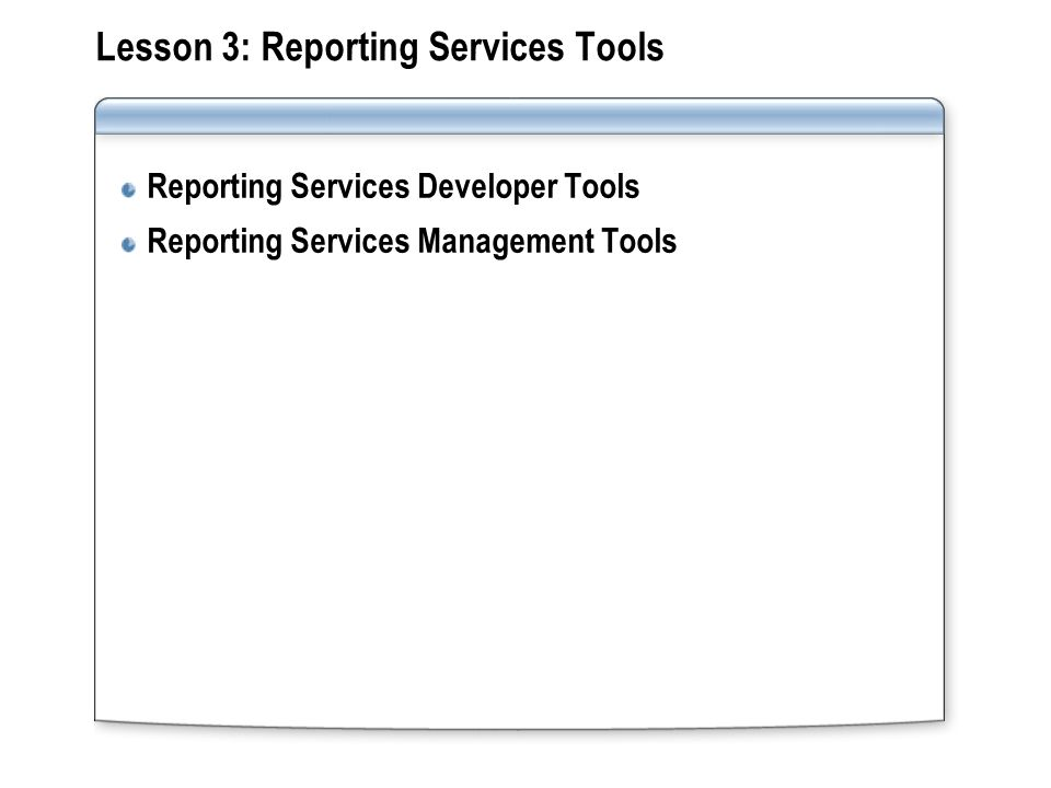 Lesson 3: Reporting Services Tools Reporting Services Developer Tools Reporting Services Management Tools