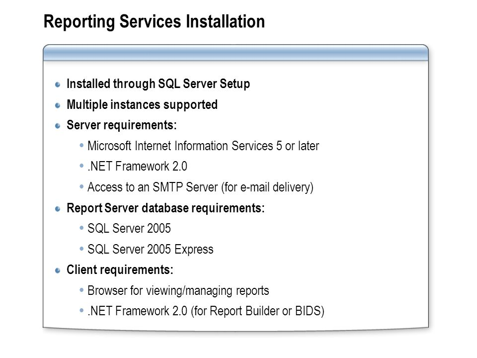 Reporting Services Installation Installed through SQL Server Setup Multiple instances supported Server requirements: Microsoft Internet Information Services 5 or later.NET Framework 2.0 Access to an SMTP Server (for  delivery) Report Server database requirements: SQL Server 2005 SQL Server 2005 Express Client requirements: Browser for viewing/managing reports.NET Framework 2.0 (for Report Builder or BIDS)