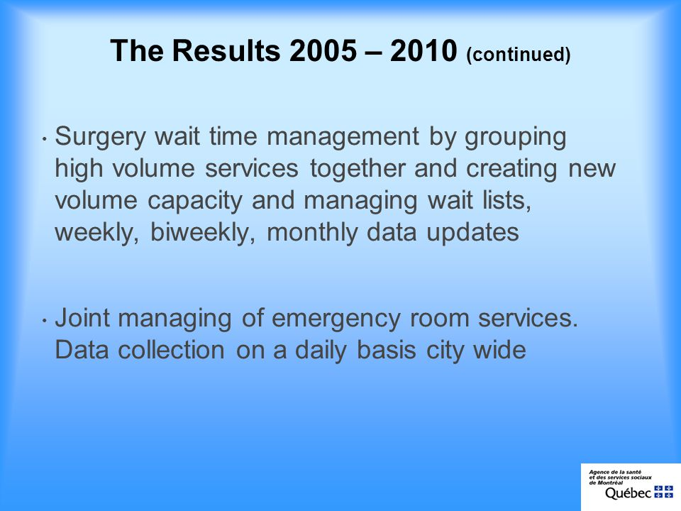 The Results 2005 – 2010 (continued) Surgery wait time management by grouping high volume services together and creating new volume capacity and managing wait lists, weekly, biweekly, monthly data updates Joint managing of emergency room services.