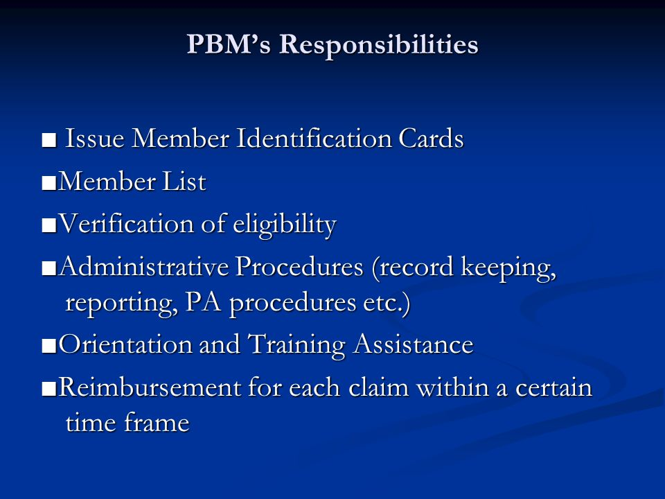 PBMs Responsibilities PBMs Responsibilities Issue Member Identification Cards Issue Member Identification Cards Member List Verification of eligibility Administrative Procedures (record keeping, reporting, PA procedures etc.) Orientation and Training Assistance Reimbursement for each claim within a certain time frame