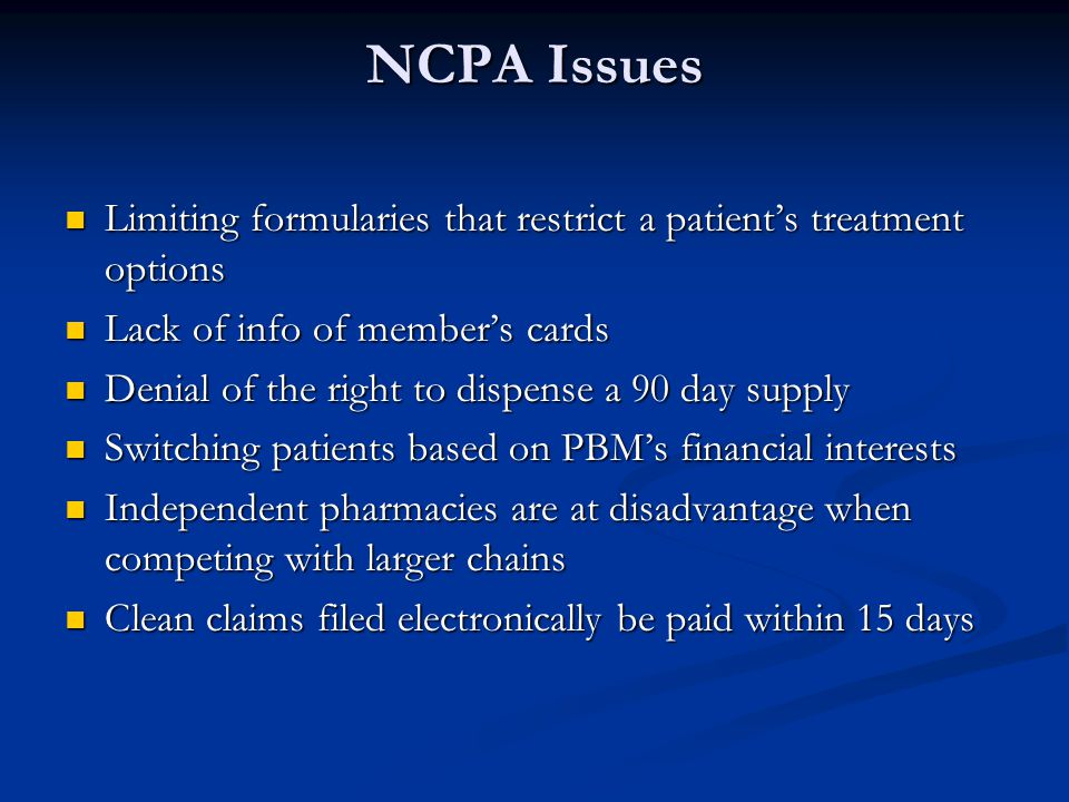 NCPA Issues Limiting formularies that restrict a patients treatment options Limiting formularies that restrict a patients treatment options Lack of info of members cards Lack of info of members cards Denial of the right to dispense a 90 day supply Denial of the right to dispense a 90 day supply Switching patients based on PBMs financial interests Switching patients based on PBMs financial interests Independent pharmacies are at disadvantage when competing with larger chains Independent pharmacies are at disadvantage when competing with larger chains Clean claims filed electronically be paid within 15 days Clean claims filed electronically be paid within 15 days
