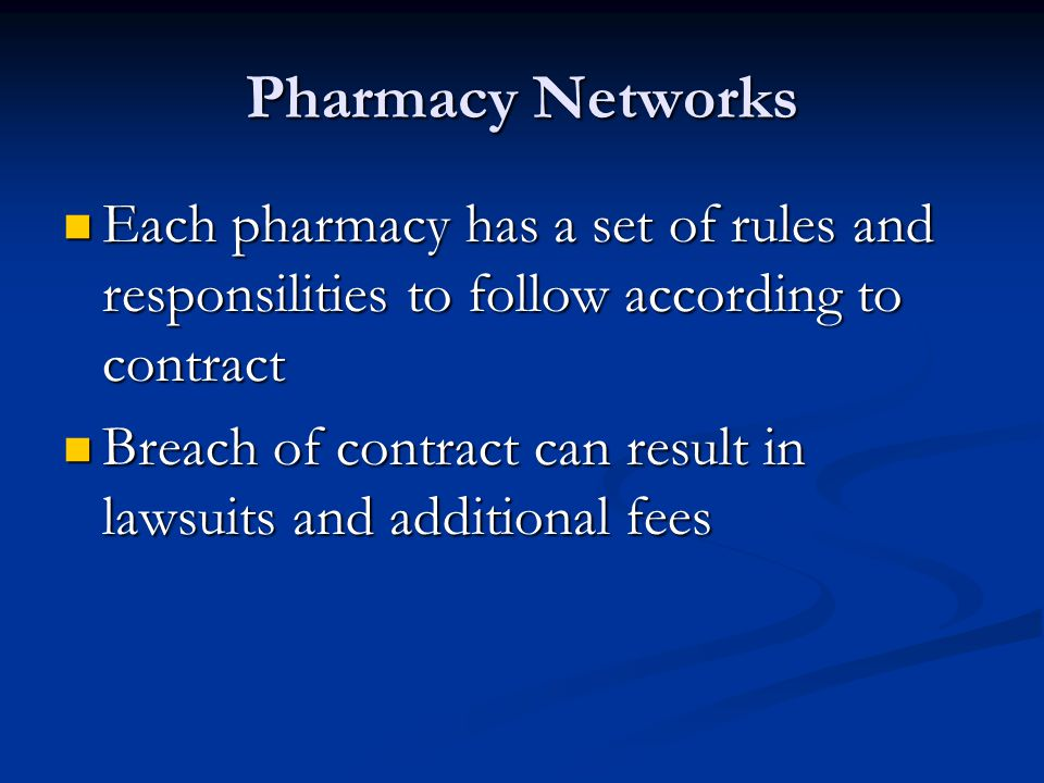 Pharmacy Networks Each pharmacy has a set of rules and responsilities to follow according to contract Each pharmacy has a set of rules and responsilities to follow according to contract Breach of contract can result in lawsuits and additional fees Breach of contract can result in lawsuits and additional fees