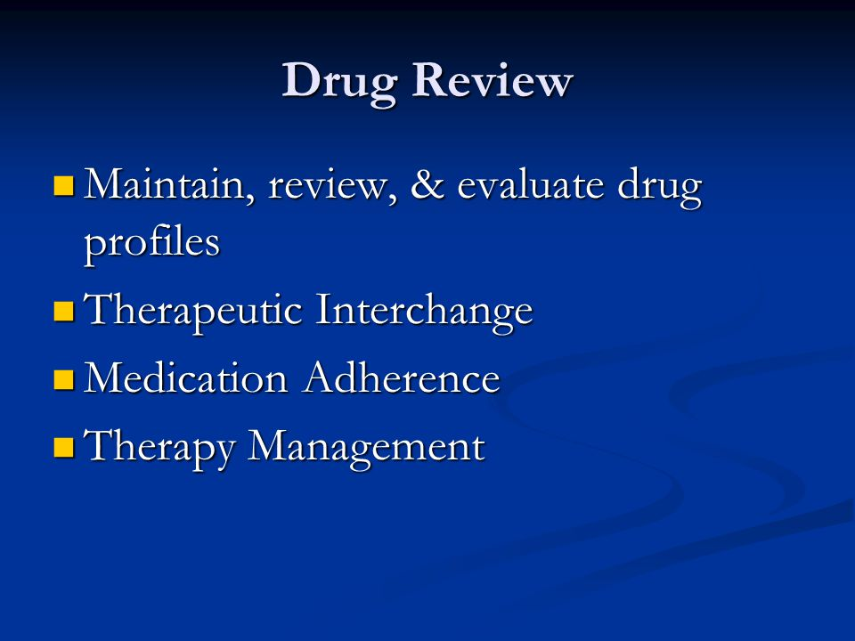 Drug Review Maintain, review, & evaluate drug profiles Maintain, review, & evaluate drug profiles Therapeutic Interchange Therapeutic Interchange Medication Adherence Medication Adherence Therapy Management Therapy Management