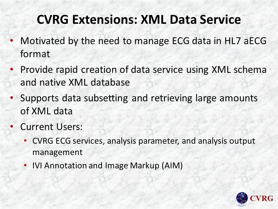 CVRG CVRG Extensions: XML Data Service Motivated by the need to manage ECG data in HL7 aECG format Provide rapid creation of data service using XML schema and native XML database Supports data subsetting and retrieving large amounts of XML data Current Users: CVRG ECG services, analysis parameter, and analysis output management IVI Annotation and Image Markup (AIM)