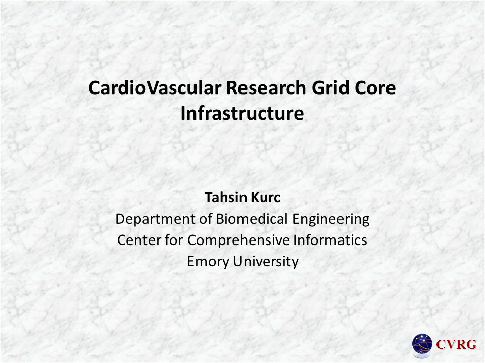 CVRG CardioVascular Research Grid Core Infrastructure Tahsin Kurc Department of Biomedical Engineering Center for Comprehensive Informatics Emory University