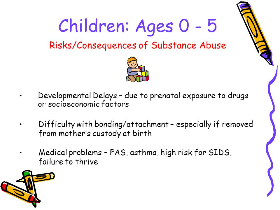 Children: Ages Developmental Delays – due to prenatal exposure to drugs or socioeconomic factors Risks/Consequences of Substance Abuse Difficulty with bonding/attachment – especially if removed from mothers custody at birth Medical problems – FAS, asthma, high risk for SIDS, failure to thrive