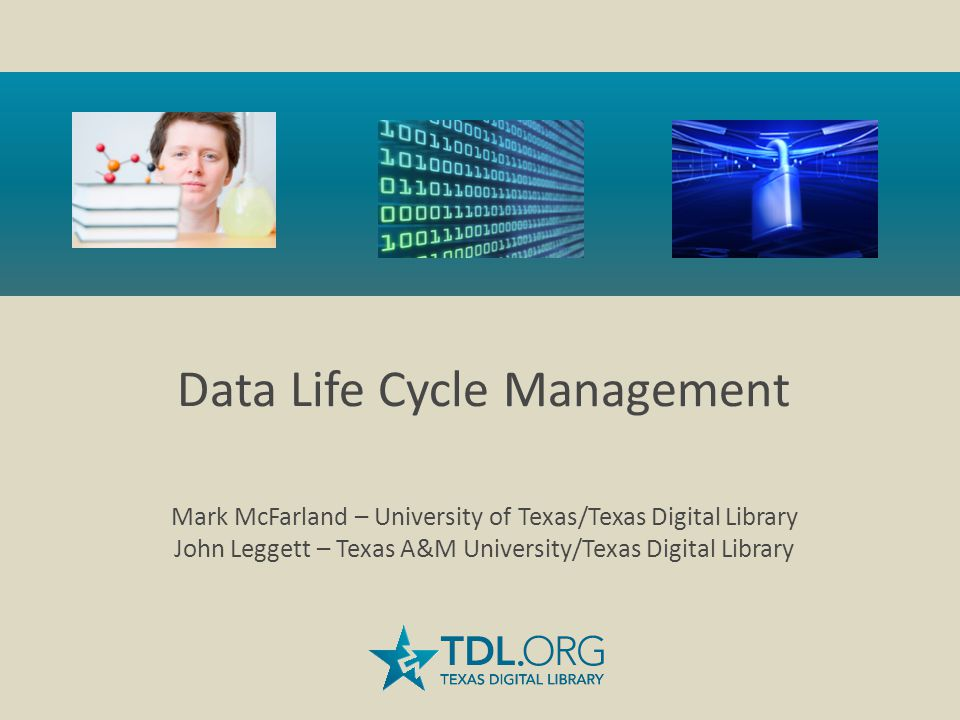 Data Life Cycle Management Mark McFarland – University of Texas/Texas Digital Library John Leggett – Texas A&M University/Texas Digital Library