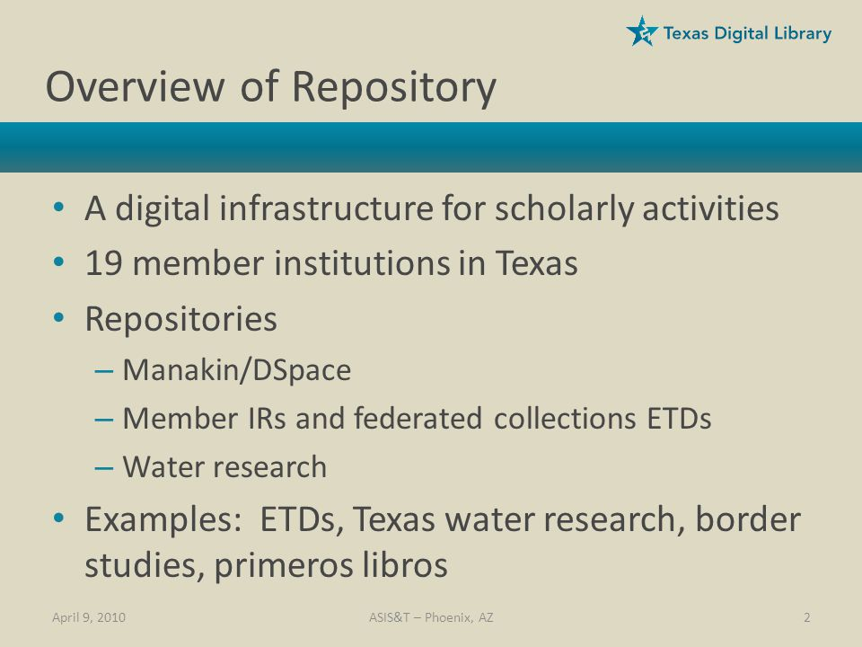 Overview of Repository A digital infrastructure for scholarly activities 19 member institutions in Texas Repositories – Manakin/DSpace – Member IRs and federated collections ETDs – Water research Examples: ETDs, Texas water research, border studies, primeros libros April 9, 20102ASIS&T – Phoenix, AZ