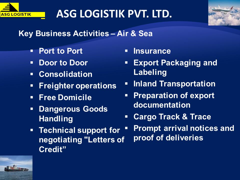 Key Business Activities – Air & Sea Port to Port Door to Door Consolidation Freighter operations Free Domicile Dangerous Goods Handling Technical support for negotiating Letters of Credit Insurance Export Packaging and Labeling Inland Transportation Preparation of export documentation Cargo Track & Trace Prompt arrival notices and proof of deliveries ASG LOGISTIK PVT.