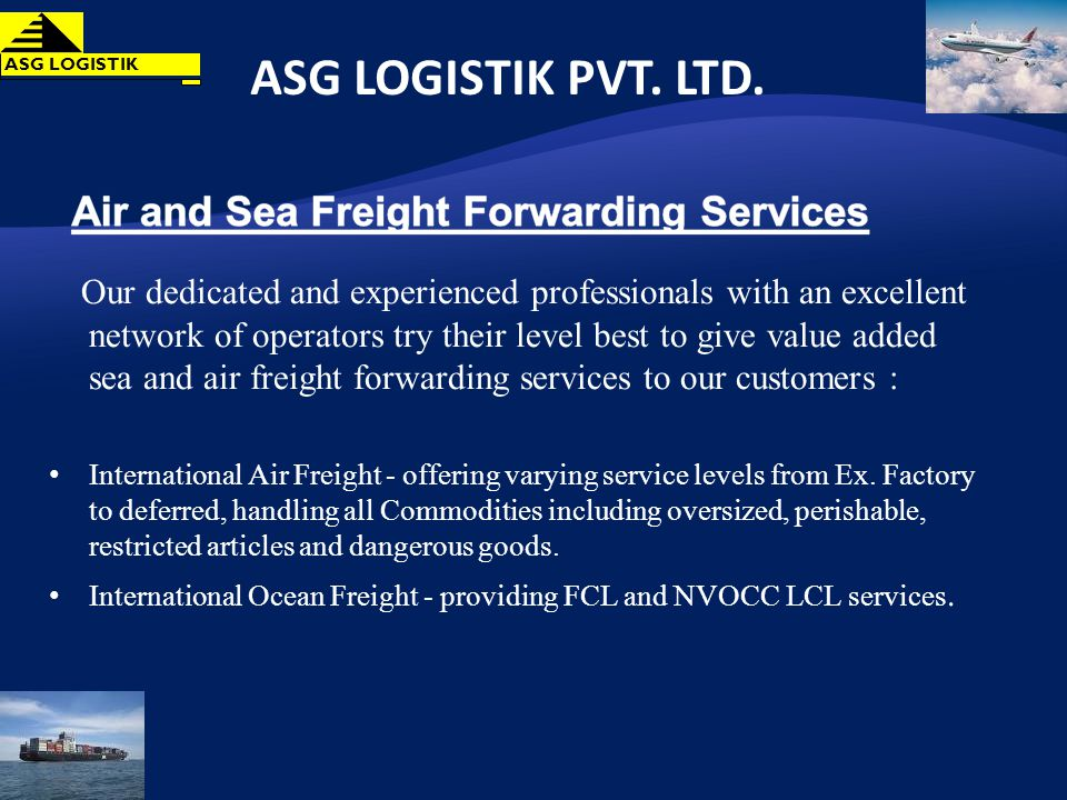 Our dedicated and experienced professionals with an excellent network of operators try their level best to give value added sea and air freight forwarding services to our customers : International Air Freight - offering varying service levels from Ex.