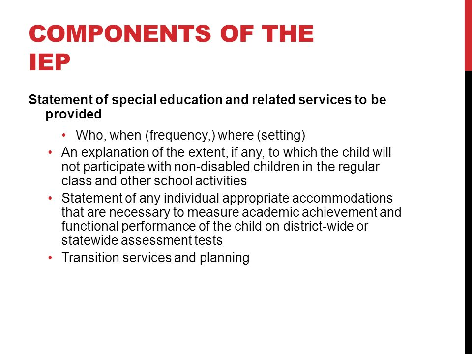 COMPONENTS OF THE IEP Statement of special education and related services to be provided Who, when (frequency,) where (setting) An explanation of the extent, if any, to which the child will not participate with non-disabled children in the regular class and other school activities Statement of any individual appropriate accommodations that are necessary to measure academic achievement and functional performance of the child on district-wide or statewide assessment tests Transition services and planning