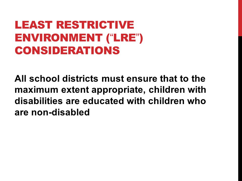 LEAST RESTRICTIVE ENVIRONMENT ( LRE ) CONSIDERATIONS All school districts must ensure that to the maximum extent appropriate, children with disabilities are educated with children who are non-disabled
