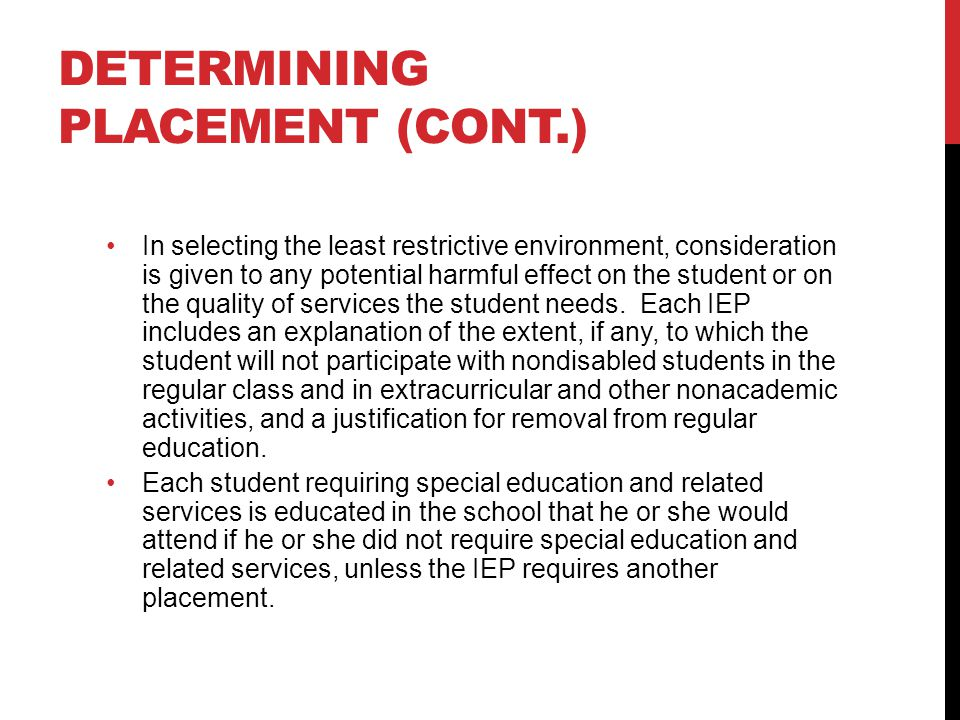 DETERMINING PLACEMENT (CONT.) In selecting the least restrictive environment, consideration is given to any potential harmful effect on the student or on the quality of services the student needs.