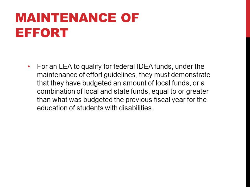MAINTENANCE OF EFFORT For an LEA to qualify for federal IDEA funds, under the maintenance of effort guidelines, they must demonstrate that they have budgeted an amount of local funds, or a combination of local and state funds, equal to or greater than what was budgeted the previous fiscal year for the education of students with disabilities.