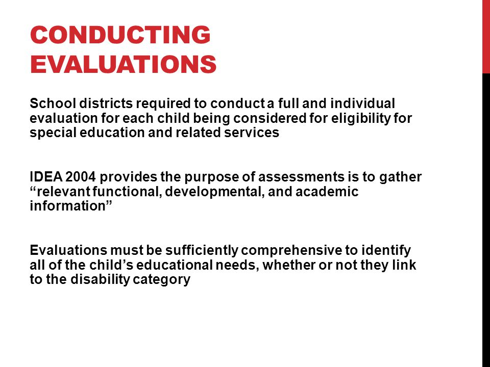 CONDUCTING EVALUATIONS School districts required to conduct a full and individual evaluation for each child being considered for eligibility for special education and related services IDEA 2004 provides the purpose of assessments is to gatherrelevant functional, developmental, and academic information Evaluations must be sufficiently comprehensive to identify all of the childs educational needs, whether or not they link to the disability category
