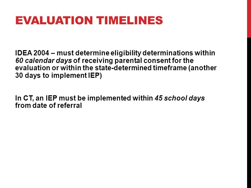 EVALUATION TIMELINES IDEA 2004 – must determine eligibility determinations within 60 calendar days of receiving parental consent for the evaluation or within the state-determined timeframe (another 30 days to implement IEP) In CT, an IEP must be implemented within 45 school days from date of referral