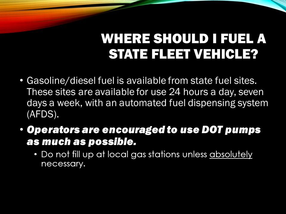 WHERE SHOULD I FUEL A STATE FLEET VEHICLE. Gasoline/diesel fuel is available from state fuel sites.
