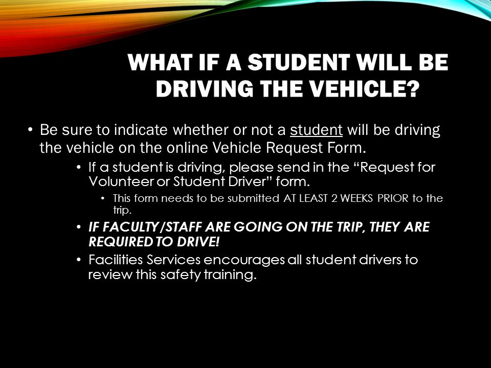 WHAT IF A STUDENT WILL BE DRIVING THE VEHICLE.
