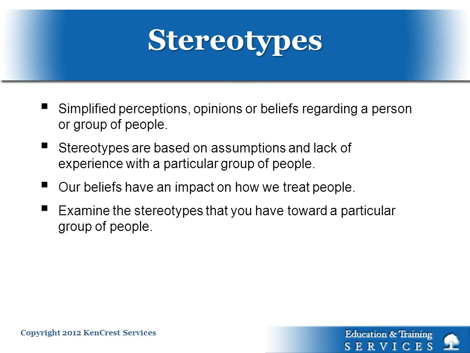 Copyright 2012 KenCrest Services Simplified perceptions, opinions or beliefs regarding a person or group of people.