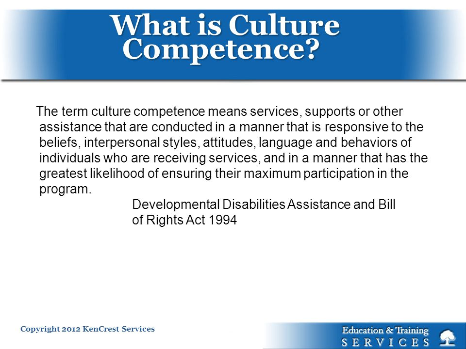 Copyright 2012 KenCrest Services The term culture competence means services, supports or other assistance that are conducted in a manner that is responsive to the beliefs, interpersonal styles, attitudes, language and behaviors of individuals who are receiving services, and in a manner that has the greatest likelihood of ensuring their maximum participation in the program.