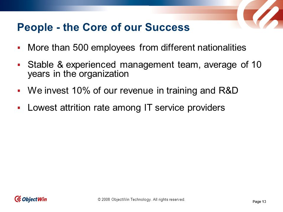 Page 13 People - the Core of our Success More than 500 employees from different nationalities Stable & experienced management team, average of 10 years in the organization We invest 10% of our revenue in training and R&D Lowest attrition rate among IT service providers © 2008 ObjectWin Technology.