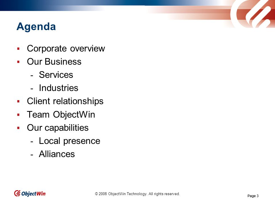 Page 3 Agenda Corporate overview Our Business - Services - Industries Client relationships Team ObjectWin Our capabilities - Local presence - Alliances © 2008 ObjectWin Technology.