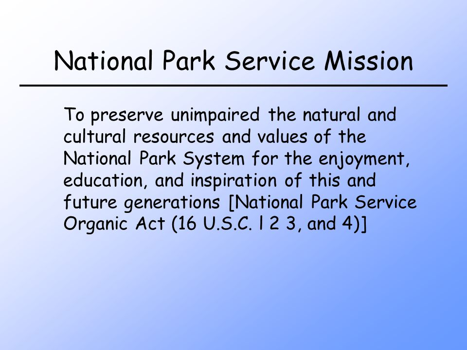 National Park Service Mission To preserve unimpaired the natural and cultural resources and values of the National Park System for the enjoyment, education, and inspiration of this and future generations [National Park Service Organic Act (16 U.S.C.