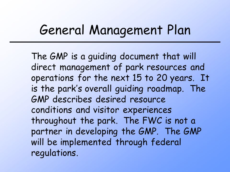 General Management Plan The GMP is a guiding document that will direct management of park resources and operations for the next 15 to 20 years.