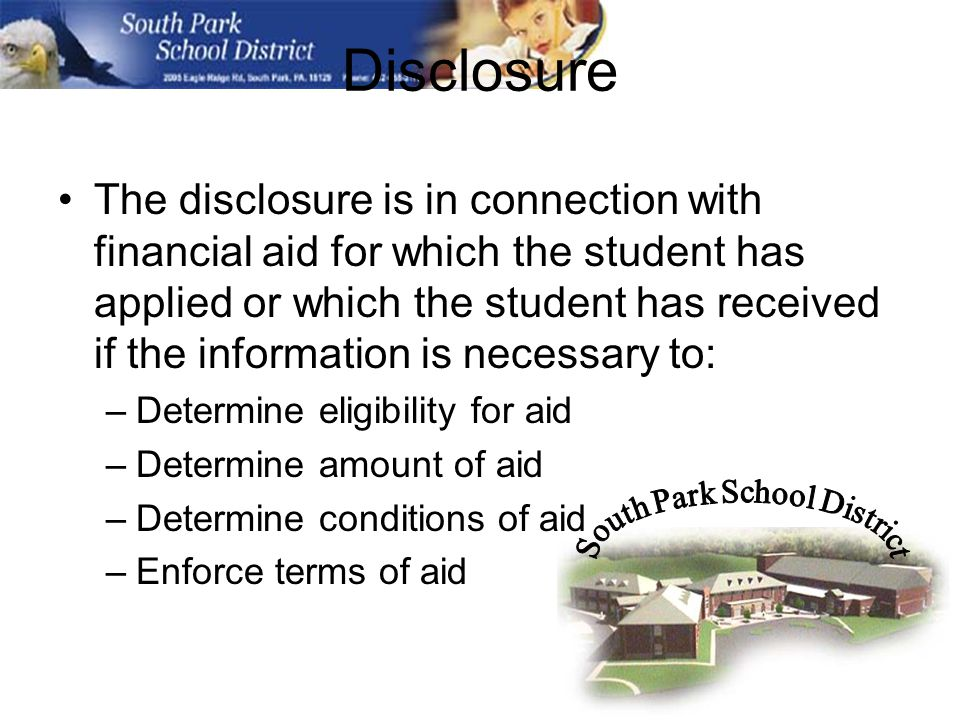 Disclosure The disclosure is in connection with financial aid for which the student has applied or which the student has received if the information is necessary to: –Determine eligibility for aid –Determine amount of aid –Determine conditions of aid –Enforce terms of aid