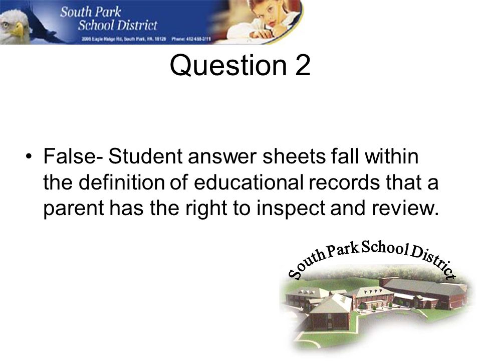 Question 2 False- Student answer sheets fall within the definition of educational records that a parent has the right to inspect and review.