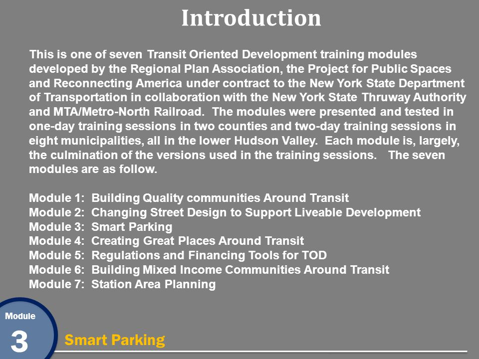 Module 3 Smart Parking Introduction This is one of seven Transit Oriented Development training modules developed by the Regional Plan Association, the Project for Public Spaces and Reconnecting America under contract to the New York State Department of Transportation in collaboration with the New York State Thruway Authority and MTA/Metro-North Railroad.