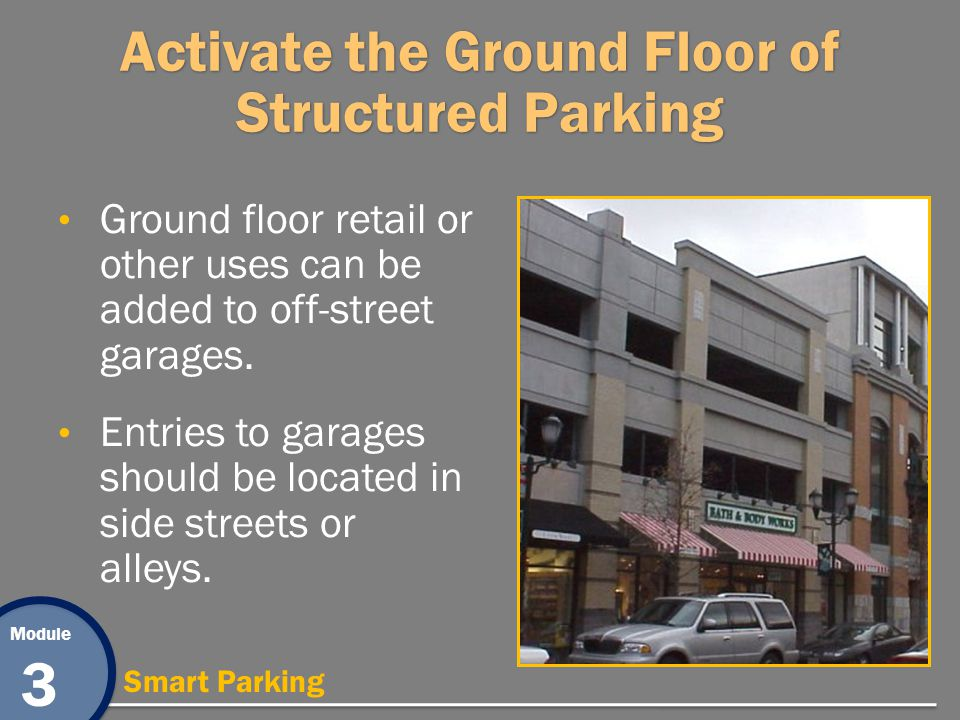 Module 3 Smart Parking Activate the Ground Floor of Structured Parking Ground floor retail or other uses can be added to off-street garages.