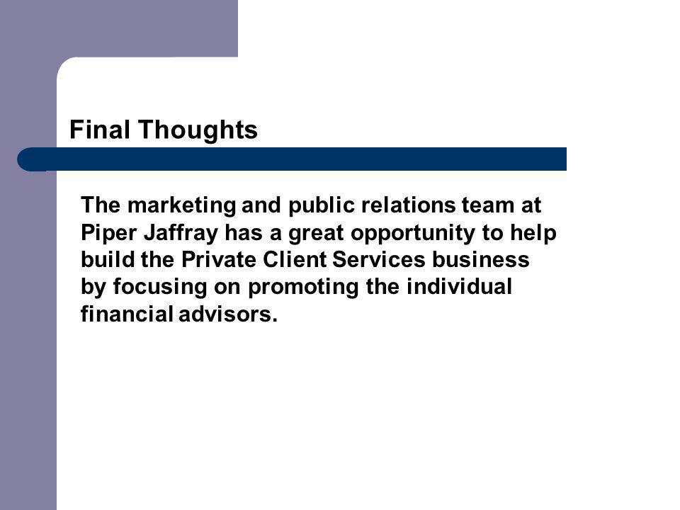 Final Thoughts The marketing and public relations team at Piper Jaffray has a great opportunity to help build the Private Client Services business by focusing on promoting the individual financial advisors.