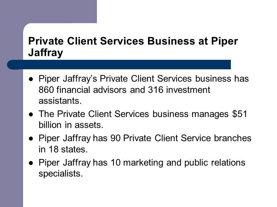 Private Client Services Business at Piper Jaffray Piper Jaffrays Private Client Services business has 860 financial advisors and 316 investment assistants.