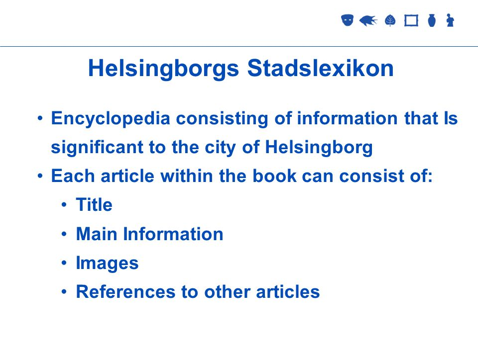 Collections Management 2 September 2005 Helsingborgs Stadslexikon Encyclopedia consisting of information that Is significant to the city of Helsingborg Each article within the book can consist of: Title Main Information Images References to other articles