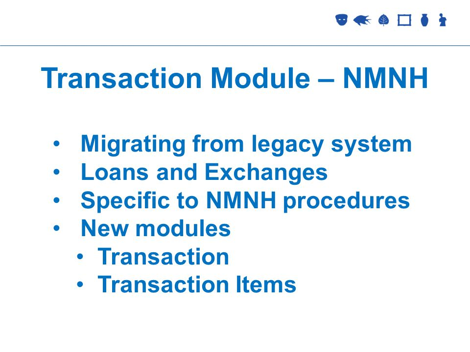 Collections Management Transaction Module – NMNH Migrating from legacy system Loans and Exchanges Specific to NMNH procedures New modules Transaction Transaction Items