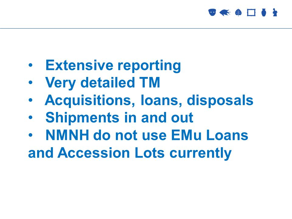 Collections Management Extensive reporting Very detailed TM Acquisitions, loans, disposals Shipments in and out NMNH do not use EMu Loans and Accession Lots currently