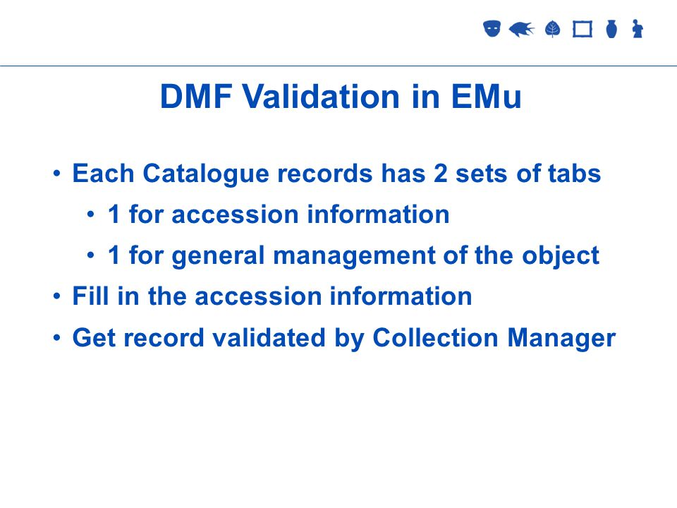 Collections Management 2 September 2005 DMF Validation in EMu Each Catalogue records has 2 sets of tabs 1 for accession information 1 for general management of the object Fill in the accession information Get record validated by Collection Manager