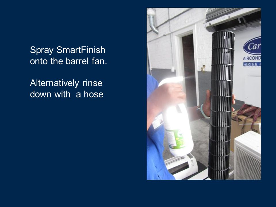 Spray SmartFinish onto the barrel fan. Alternatively rinse down with a hose