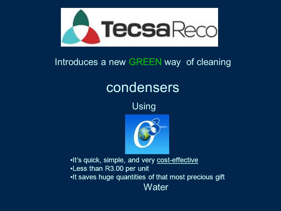 Introduces a new GREEN way of cleaning condensers Using Its quick, simple, and very cost-effective Less than R3.00 per unit It saves huge quantities of that most precious gift Water