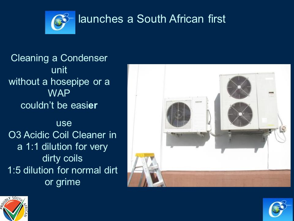 use O3 Acidic Coil Cleaner in a 1:1 dilution for very dirty coils 1:5 dilution for normal dirt or grime Cleaning a Condenser unit without a hosepipe or a WAP couldnt be easier launches a South African first