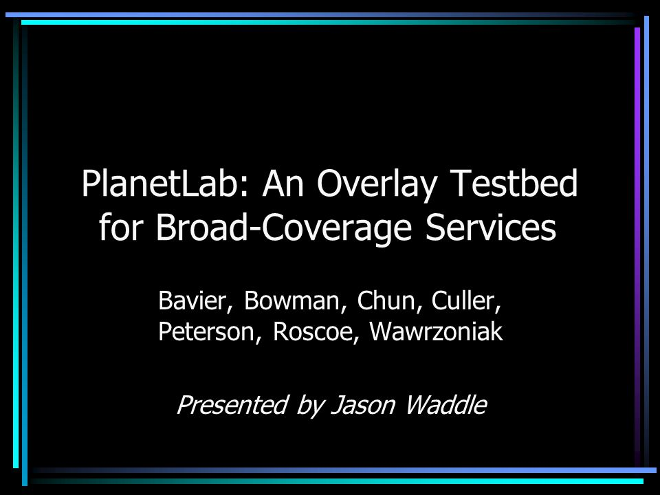 PlanetLab: An Overlay Testbed for Broad-Coverage Services Bavier, Bowman, Chun, Culler, Peterson, Roscoe, Wawrzoniak Presented by Jason Waddle