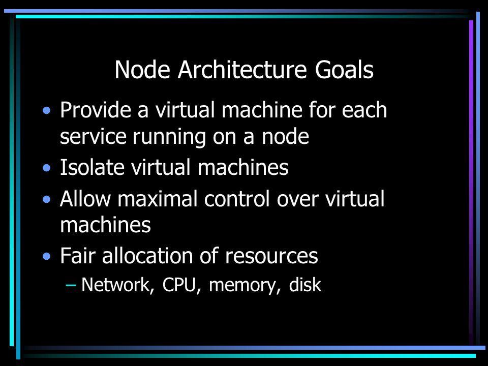 Node Architecture Goals Provide a virtual machine for each service running on a node Isolate virtual machines Allow maximal control over virtual machines Fair allocation of resources –Network, CPU, memory, disk